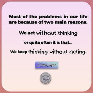 Most of the problems in our life are because of two main reasons: We act without thinking or quite often it is that We keep thinking without acting.  #SNtial_Gyan #gyan #knowledge #truth #wisdom #quote