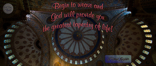 Begin to weave and God will provide you the greatest tapestry of life!  #gyan #spiritual #knowledge #truth #wisdom #quote  Image shot in Blue Mosque (Sultanahmet Camii) is a historic mosque in Istanbul, Turkey.