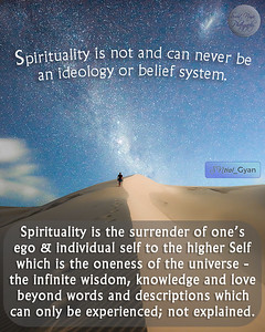 Spirituality is not and can never be  an ideology or belief system.  Spirituality is the surrender of one's ego & individual self to the higher Self which is the oneness of the universe - the infinite wisdom, knowledge and love beyond words and descriptions which can only be experienced; not explained.  #gyan #knowledge #truth #wisdom #quote #SNtial_Gyan