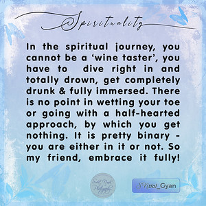 In the spiritual journey, you cannot be a 'wine taster', you have to  dive right in and totally drown, get completely drunk & fully immersed. There is no point in wetting your toe or going with a half-hearted approach, by which you get nothing. It is pretty binary - you are either in it or not. So my friend, embrace it fully!  #gyan #knowledge #truth #wisdom #quote