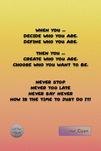 WHEN YOU ... DECIDE who you are. DEFINE who you are. THEN YOU ... CREATE who you are. CHOOSE who you want to be. NEVER STOP NEVER TOO LATE NEVER SAY NEVER NOW IS THE TIME TO JUST DO IT!  #gyan #spiritual #knowledge #truth #wisdom #quote