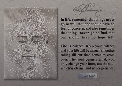 In life, remember that things never go so well that one should have no fear or concern, and also remember that things never go so bad that one should have no hope left.   Life is balance. Keep your balance and your life will be a much smoother sailing till our time comes to cross over. The soul being eternal, you only change your form, not the soul which is eternal and never perishes.  #gyan #spiritual #spirituality #knowledge #truth #wisdom #quote #SNtial_Gyan