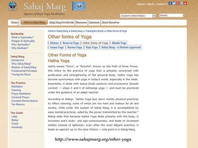 "Other Forms of Yoga Hatha Yoga  Hatha means ""force"", or ""forceful"". Known as the Path of Inner Power, this refers to the practice of yoga that is primarily concerned with purification and strengthening of the physical body. Hatha Yoga has become synonymous with yoga in today's world, especially in the West. Essentially, it deals with asana (body posture) and pranayama (breath control) — steps 3 and 4 of Ashtanga yoga — and must be practiced under the guidance of an adept teacher.  According to Babuji: ""Hatha Yoga lays down mostly physical practices to effect cleaning, some of which are too hard and tedious for all and sundry, while under the system of Sahaj Marg, it is accomplished by easy mental practices, aided by the power transmitted by the teacher."" Babuji adds that because Hatha Yoga deals primarily with the body, it increases one's body- and ego-consciousness, and leads to increased solidity instead of lightness; even after the most diligent practice, it leads an aspirant up to the Ajna Chakra — only point 6 in Sahaj Marg."