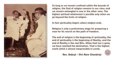 So long as we remain confined within the bounds of religion, the God of religion remains in our view; and we remain entangled in one or the other view. The highest spiritual attainment is possible only when we go beyond the limits of religion.  In fact spirituality begins where religion ends.   Religion is only a preliminary stage for preparing a man for his march on the path of freedom.  The end of religion is the beginning of spirituality; the end of spirituality is the beginning of Reality, and the end of Reality is the real Bliss. When that too is gone, we have reached the destination. That is the highest mark which is almost inexpressible in words.  Rev. Babuji - Shri Ram Chandraji