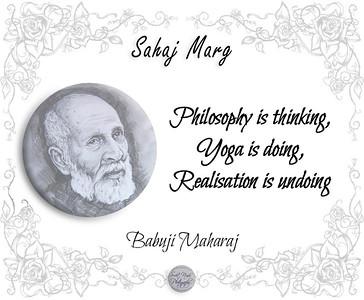 Sahaj Marg: Philosophy is thinking, Yoga is doing, Realisation is undoing.  Babuji Maharaj SRCM - Shri Ram Chandra Mission