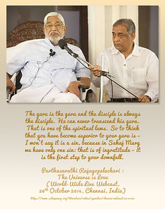 The guru is the guru and the disciple is always the disciple. He can never transcend his guru. That is one of the spiritual laws. So to think that you have become superior to your guru is – I won't say it is a sin, because in Sahaj Marg we have only one sin: that is of ingratitude – it is the first step to your downfall.  Parthasarathi Rajagopalachari. The Universe is Love  (World-Wide Live Webcast, 26 October 2014, Chennai, India) https://www.sahajmarg.org/literature/online/speeches/chennai-webcast-20141026