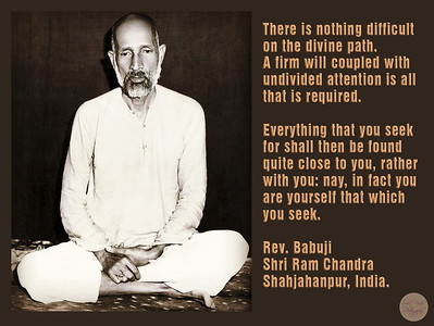 There is nothing difficult on the divine path.  A firm will coupled with undivided attention is all that is required.   Everything that you seek for shall then be found quite close to you, rather with you: nay, in fact you are yourself that which you seek.  Rev. Babuji Shri Ram Chandra Shahjahanpur, India.