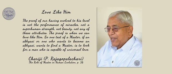 Love Like Him  The proof of our having evolved to his level is not the performance of miracles, not a superhuman strength, not beauty, not any of these attributes. The proof is when we can love like Him. So one test of a Master, if an abhyasi or one who wants to become an abhyasi, wants to find a Master, is to look for a man who is capable of universal love.  Chariji (P. Rajagopalachari) The Role of Master in Human Evolution, p. 16