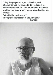 Say the prayer once, or only twice, and afterwards wait for #Divine to do His task. It is necessary to wait for #God, rather than make God wait for you, even when you are very devoted and loving.  What is the best #prayer? Thought of submission to the #Almighty.  #Babuji #gyan  #wisdom #knowledge