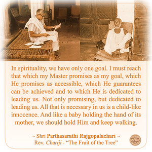 """In spirituality, we have only one goal. I must reach that which my Master promises as my goal, which He promises as accessible, which He guarantees can be achieved and to which He is dedicated to leading us. Not only promising, but dedicated to leading us. All that is necessary in us is a child-like innocence. And like a baby holding the hand of its mother, we should hold Him and keep walking.  ~ Shri Parthasarathi Rajgopalachari ~ Rev. Chariji - """"The Fruit of the Tree"""""""