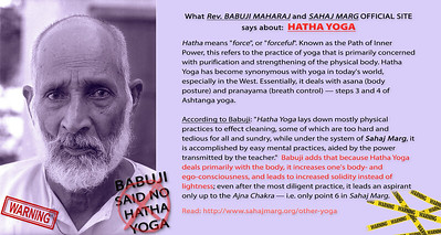 "What Rev. BABUJI MAHARAJ and SAHAJ MARG OFFICIAL SITE says about: HATHA YOGA Hatha means ""force"", or ""forceful"". Known as the Path of Inner Power, this refers to the practice of yoga that is primarily concerned with purification and strengthening of the physical body. Hatha Yoga has become synonymous with yoga in today's world, especially in the West. Essentially, it deals with asana (body posture) and pranayama (breath control) — steps 3 and 4 of Ashtanga yoga.  According to Babuji: ""Hatha Yoga lays down mostly physical practices to effect cleaning, some of which are too hard and tedious for all and sundry, while under the system of Sahaj Marg, it is accomplished by easy mental practices, aided by the power transmitted by the teacher.""  Babuji adds that because Hatha Yoga deals primarily with the body, it increases one's body- and ego-consciousness, and leads to increased solidity instead of lightness; even after the most diligent practice, it leads an aspirant only up to the Ajna Chakra — i.e. only point 6 in Sahaj Marg.  Read: http://www.sahajmarg.org/other-yoga"