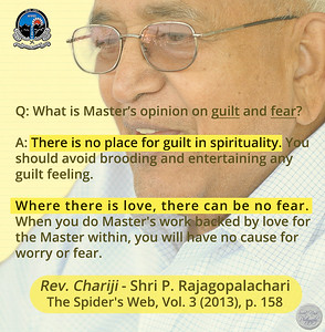 Q: What is Master's opinion on guilt and fear? A: There is no place for guilt in spirituality. You should avoid brooding and entertaining any guilt feeling. Where there is love, there can be no fear. When you do Master's work backed by love for the Master within, you will have no cause for worry or fear.  Rev. Chariji - Shri P. Rajagopalachari The Spider's Web, Vol. 3 (2013), p. 158  #Chariji #ParthasarathiRajagopalachari  #SahajMarg #Sahaj #Marg #SRCM #gyan #knowledge #truth #wisdom #quote