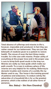 "Total absence of sufferings and miseries in life is, however, impossible and unnatural. In fact they are rather meant for our betterment. They are just like bitterpills of medicine given to a patient to restore health. The misuse of even the best thing creates trouble. So is the case with miseries. Proper utility of everything at the proper time and in the proper way is sure to bring forth good results in the long run. Miseries are really our best guide which make our path smooth. To a man in ordinary sphere of life, miseries are very helpful for his making. Referring to domestic troubles and miseries of a worldly life my Master used to say, ""Our home is the training ground of patience and endurance. To endure calmly the adversities of a household life is for us the greatest penance, which is the noblest of all other forms of penances.  Rev. Babuji - Shri Ram Chandraji"