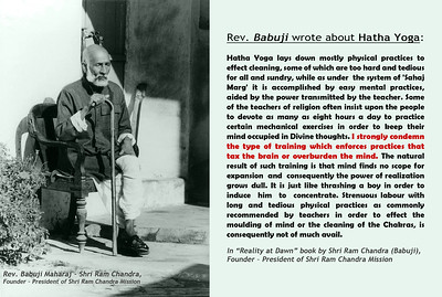 """Rev. Babuji wrote about Hatha Yoga: Hatha Yoga lays down mostly physical practices to effect cleaning, some of which are too hard and tedious for all and sundry, while as under  the system of 'Sahaj Marg' it is accomplished by easy mental practices,  aided by the power transmitted by the teacher. Some of the teachers of religion often insist upon the people to devote as many as eight hours a day to practice certain mechanical exercises in order to keep their mind occupied in Divine thoughts. I strongly condemn the type of training which enforces practices that tax the brain or overburden the mind. The natural result of such training is that mind finds no scope for expansion  and  consequently the power of realization grows dull. It is just like thrashing a boy in order to induce  him  to  concentrate. Strenuous labour with long and tedious physical practices as commonly recommended by teachers in order to effect the moulding of mind or the cleaning of the Chakras, is consequently not of much avail.  In """"Reality at Dawn"""" book by Shri Ram Chandra (Babuji), Founder – President of Shri Ram Chandra Mission"""