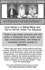 "Three Master's of Sahaj Marg said:  ""NO to HATHA YOGA"" for Abhyasis  ""Hatha Yoga deals primarily with the body, it increases one's body- and ego-consciousness, and leads to increased solidity instead of lightness.""  ""Hatha Yoga lays down mostly physical practices to effect cleaning, some of which are too hard and tedious for all and sundry, while under the system of Sahaj Marg, it is accomplished by easy mental practices, aided by the power transmitted by the teacher. Even after the most diligent practice, it leads an aspirant up to the Ajna Chakra — only point 6 in Sahaj Marg.""  Read Official SRCM/SAHAJ MARG website for details: http://www.sahajmarg.org/other-yoga"