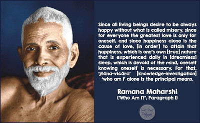 Since all living beings desire to be always happy without what is called misery, since for everyone the greatest love is only for oneself, and since happiness alone is the cause of love, [in order] to attain that happiness, which is one's own [true] nature that is experienced daily in [dreamless] sleep, which is devoid of the mind, oneself knowing oneself is necessary. For that, 'jñāna-vicāra' [knowledge-investigation] 'who am I' alone is the principal means.  Ramana Maharshi ('Who Am I?', Paragraph 1)  #Ramana #Maharshi #SriRamanaMaharshi #gyan #knowledge #truth #wisdom