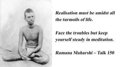 Realisation must be amidst all the turmoils of life. Face the troubles but keep yourself steady in meditation.   Ramana Maharshi ~ Talk 150   #Ramana #Maharshi #SriRamanaMaharshi #gyan #wisdom #knowledge