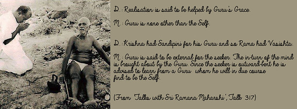 D.: Realisation is said to be helped by Guru's Grace.  M.: Guru is none other than the Self.  D.: Krishna had Sandipini for his Guru and so Rama had Vasishta.  M.: Guru is said to be external for the seeker. The in-turn of the mind is brought about by the Guru. Since the seeker is outward-bent he is advised to learn from a Guru whom he will in due course find to be the Self.  (From 'Talks with Sri Ramana Maharshi', Talk 317)