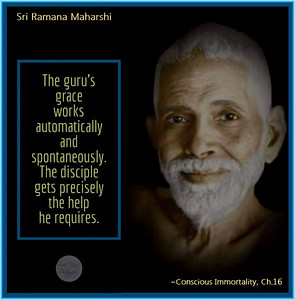 The guru's grace works automatically and spontaneously. The disciple gets precisely the help he requires.  Sri Ramana Maharshi Conscious Immortality, Ch.16