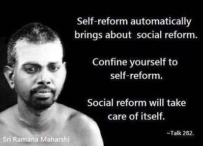 #Self - reform automatically brings about #social #reform.  Confirne yourself to self-reform.  Social reform will take care of itself.  #SriRamanaMaharshi #gyan #wisdom #knowledge