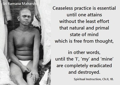 #Ceaseless practice is essential until one attains without the least #effort that #natural and #primal #state of #mind which is #free from #thought, in other words, until the 'I', 'my' and 'mine' are completely eradicated and destroyed.  #Ramana #Maharshi #SriRamanaMaharshi #gyan #wisdom #knowledge
