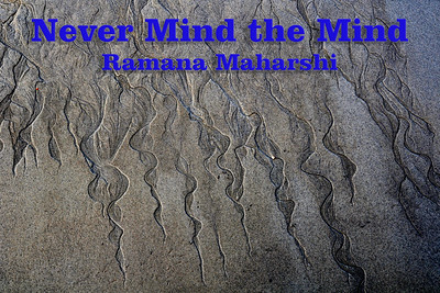 "Never Mind the Mind Ramana Maharshi  The only burden that we have is the mind. Bhagavan Ramana Maharshi asks one to ""Never mind the mind"". This saying (Talks - 97) of Bhagavan Ramana is popular among devotees. The conversation between Bhagavan Ramana and the devotee goes thus:  D.: How to control the mind?   M.: What is mind? Whose is the mind?   D.: Mind always wanders. I cannot control it.   M.: It is the nature of the mind to wander. You are not the mind. The mind springs up and sinks down. It is impermanent, transitory, whereas you are eternal. There is nothing but the Self. To inhere in the Self is the thing. Never mind the mind. If its source is sought, it will vanish leaving the Self unaffected.  D.: So one need not seek to control the mind?   M.: There is no mind to control if you realise the Self. The mind vanishing, the Self shines forth. In the realised man the mind may be active or inactive, the Self alone remains for him. For the mind, the body and the world are not separate from the Self. They rise from and sink into the Self. They do not remain apart from the Self. Can they be different from the Self? Only be aware of the Self. Why worry about these shadows? How do they affect the Self?  In the normal sense, we think of mind control only to remove the negative traits, negative emotions in the form of worries etc in us. We also involve in mind control to check it from straying. Ramana says, ""If the enquiry is made whether mind exists, it will be found that mind does not exist. That is control of mind. Otherwise, if the mind is taken to exist and one seeks to control it, it amounts to mind controlling the mind, just like a thief turning out to be a policeman to catch the thief, i.e., himself. Mind persists in that way alone, but eludes itself""- Sri Ramana Maharshi (Talk 43)  We also try to develop positive qualities in us like practising certain disciplines like Ahimsa, checking one's temper, quelling hatred, jealousy, inferiority and superiority complex etc etc... While they are good, the truth is that all our attempts to become noble is exercised within the ambit of the mind. This should be fine if we are into personality development. In the Ramana way we try to dissolve the personality, the individuality, in the pure being, which is our true nature. Bringing in good thoughts will purify the mind. However, in the direct path such as the Ramana way, we simply enquire to see if the mind exists and on finding it doesn't, one simply is in his natural state of being."