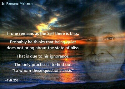 """From: ~~~ Talks with Sri Ramana Maharshi, Talk 252.  All the sastras are meant only  to make the man retrace his steps  to the original source.   He need not gain anything new.   He must only give up  his false ideas  and useless accretions.   Instead of doing it  he tries to catch hold  of something strange  and mysterious   because he believes  that his happiness  lies elsewhere.   That is the mistake.  If one remains as the Self there is bliss.   Probably he thinks that being quiet  does not bring about the state of bliss.   That is due to his ignorance.  The only practice is to find out  """"to whom these questions arise.""""  ~~~~~~~~"""