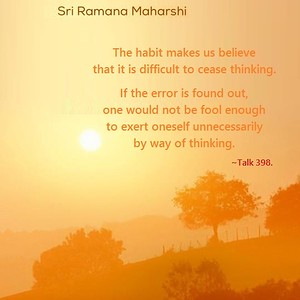 The habit makes us believe that it is difficult to cease thinking. If the error is found out, one would not be fool enough to exert oneself unnecessarily by way of thinking.  #Ramana #Maharshi #Talk 398 #SriRamanaMaharshi #gyan #knowledge #truth #wisdom #quote