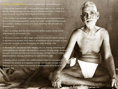 """The Heart of the Ribhu Gita From: The Mountain Path, June 1993. Annamalai Swami: Bhagavan often said that we should read and study the Ribhu Gita regularly. In the Ribhu Gita it is said,  'That bhavana """"I am not the body, I am not the mind, I am Brahman, I am everything"""" is to be repeated again and again until this becomes the natural state'. Bhagavan sat with us every day while we chanted extracts from the Ribhu Gita which affirmed the reality of the Self. It is true that he said that these repetitions are only an aid to self-enquiry, but they are a very powerful aid. By practising this way the mind becomes more and more attuned with the reality, when the mind has become purified by this practice, it is easier to take it back to its source and keep it there. When one is able to abide in the Self directly, one doesn't need aids like this. But if this is not possible, these practices can definitely help one.  The Heart of the Ribhu Gita: Six verses selected by Sri Ramana Maharshi 1. The concept 'I-am-the-body' is the sentient inner organ (i.e. the mind). It is also the illusory samsara. It is the source of all groundless fear. If there is no trace of it at all, everything will be found to be Brahman. (17) 2. The concept 'I-am-the-body' is the primal ignorance. It is known as the firm knot of the heart (hrdayagranthi). It gives rise to the concepts of existence and non-existence. If there is no trace of it at all, everything will be found to be Brahman. (19) 3. Jiva is a concept, God, the world, the mind, desires, action, sorrow and all other things are all concepts. (25) 4. The mind is unreal. It is like a magic show. It is the son of a barren woman. It is absolutely non-existent. Since there is no mind there are no concepts, no Guru, no disciple, no world, no jiva. All concepts are really Brahman. (36) 5. The body, etc., are only concepts. Hearing, etc. (i.e. hearing, reasoning and contemplating) are concepts. Self-enquiry is a concept. All other things are also con"""