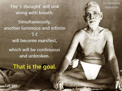 The 'I-thought' will sink along with breath.  Simultaneously, another #luminous and #infinite 'I-I' will become #manifest, which will be continuous and #unbroken.  That is the #goal.  #SriRamanaMaharshi #gyan #wisdom #knowledge  From: ~~~ Talks with Sri Ramana Maharshi, Talk 195.  Bhagavan:  Mechanical breath-control will not lead one to the goal. It is only an aid.  While doing it mechanically take care to be alert in mind and remember the 'I' thought and seek its source.  Then you will find that where breath sinks, there 'I-thought' arises. They sink and rise together.  The 'I-thought' also will sink along with breath.  Simultaneously, another luminous and infinite 'I-I' will become manifest, which will be continuous and unbroken. That is the goal.  It goes by different names - God, Self, Kundalini Sakti, Consciousness, Yoga, Bhakti, Jnana, etc.  When the attempt is made, it will of itself take you to the goal.  ~~~~~~