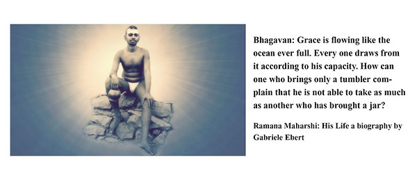 Bhagavan: Grace is flowing like the ocean ever full. Every one draws from it according to his capacity. How can one who brings only a tumbler complain that he is not able to take as much as another who has brought a jar?  Ramana Maharshi: His Life a biography by Gabriele Ebert