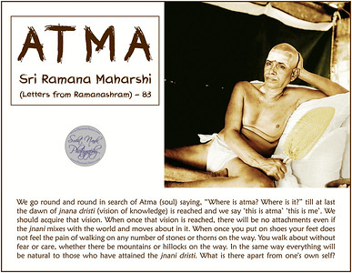 "ATMA - Sri Ramana Maharshi  (Letters from Ramanashram) - 83 We go round and round in search of Atma (soul) saying, ""Where is atma? Where is it?"" till at last the dawn of jnana dristi (vision of knowledge) is reached and we say 'this is atma' 'this is me'. We should acquire that vision. When once that vision is reached, there will be no attachments even if the jnani mixes with the world and moves about in it. When once you put on shoes your feet does not feel the pain of walking on any number of stones or thorns on the way. You walk about without fear or care, whether there be mountains or hillocks on the way. In the same way everything will be natural to those who have attained the jnani dristi. What is there apart from one's own self?  #Ramana #Maharshi #SriRamanaMaharshi #gyan #knowledge #truth #wisdom #quote"