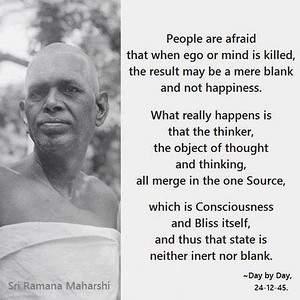 People are afraid that when #ego or #mind is killed, the result may be a mere blank and not #happiness.  What really happens is that the #thinker, the #object of #thought and #thinking, all merge in the one #Source, which is #Consciousness and #Bliss itself, and thus that state is neither inert nor blank.  Sri Ramana Maharshi Day by Day  #Ramana #Maharshi #SriRamanaMaharshi #gyan #knowledge #wisdom