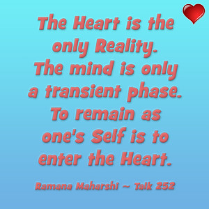The Heart is the only Reality.  The mind is only a transient phase.  To remain as one's Self is to enter the Heart.  Ramana Maharshi ~ Talk 252 #Ramana #Maharshi #SriRamanaMaharshi #gyan #knowledge #truth #wisdom #quote