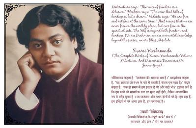 """Materialism says: """"The voice of freedom is a delusion."""" Idealism says: """"The voice that tells of bondage is but a dream."""" Vedanta says: """"We are free and not free at the same time."""" That means that we are never free on the earthly plane, but ever free on the spiritual side. The Self is beyond both freedom and bondage. We are Brahman, we are immortal knowledge beyond the senses, we are Bliss Absolute.  Swami Vivekananda (The Complete Works of Swami Vivekananda/Volume 8/Lectures And Discourses/Discourses On Jnana-Yoga)   भौतिकवाद कहता है, """"स्वतंत्रता की आवाज़ भ्रम है।"""" आदर्शवाद कहता है, """"वह आवाज़ जो बंधन के बारे में बताती है,केवल एक स्वप्न है।"""" वेदांत कहता है, """"एक ही समय में हम स्वतंत्र हैं भी और नहीं भी।"""" इसका अर्थ है कि हम कभी भी सांसारिक स्तर पर मुक्त नहीं होते, लेकिन आध्यात्मिक रूप से सदैव मुक्त हैं । स्व स्वतंत्रता और बंधन दोनों से परे है। हम ब्रह्म हैं, हम इन्द्रियों से परे अमर ज्ञान हैं, हम परमानंद हैं।  स्वामी विवेकानंद (स्वामी विवेकानंद के संपूर्ण कार्य/ खंड 8 /  व्याख्यान और ज्ञान / योग पर प्रवचन)  #SwamiVivekananda  #gyan #knowledge #truth #wisdom #quote"""