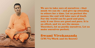 We are to take care of ourselves – that much we can do – and give up attending to others for a time. Let us perfect the means; the end will take care of itself. For the world can be good and pure, only if our lives are good and pure. It is an effect, and we are the means. Therefore, let us purify ourselves. Let us make ourselves perfect.  Swami Vivekananda (CW/V2/Work and its Secret)