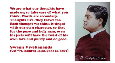 We are what our thoughts have made us; so take care of what you think. Words are secondary. Thoughts live, they travel far. Each thought we think is tinged with our own character, so that for the pure and holy man, even his jests will have the twist of his own love and purity and do good.  Swami Vivekananda (CW/V7/Inspired Talks/June 26, 1895)