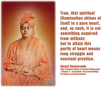 True, that spiritual illumination shines of itself in a pure heart, and, as such, it is not something acquired from without;  but to attain this purity of heart means long struggle and constant practice.  Swami Vivekananda (The Complete Works of Swami Vivekananda / Volume 4 / Translation: Prose/Knowledge: Its Source and Acquirement)