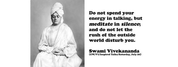 Do not spend your energy in talking, but meditate in silence; and do not let the rush of the outside world disturb you.  Swami Vivekananda (CW/V7/Inspired Talks/Saturday, July 20)