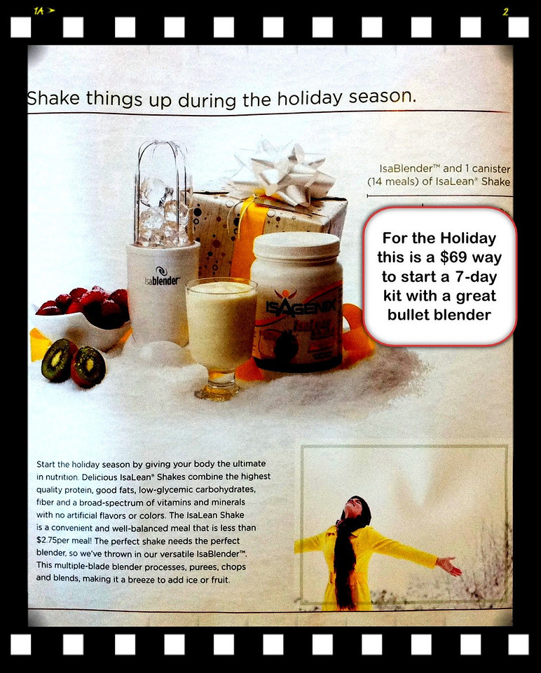 """For those that are interested in ISAGENIX products, however, want to dip their toe into these waters gradually, here's literally a page photographed right out of the Company's Holiday Brochure, a $69 holiday offer. This kit promotion provides a counter-top bullet blender packaged with a 7-Day supply (2 shakes, meal replacements per day) of their famous health and wellness """"shake"""" product; and when you're finished with your first week, you get to keep the blender, which has a retail value of about $50... Apparently the company is solidly convinced, that once you loose weight (on average 7 pounds in the first 9 days, results may vary) you'll want to finish the job of getting your weight where it belongs... <br /> <br /> Everyone that knows me, knows I'm a believer.  For my first week I lost 10 pounds, and have bought more supplies so that I may continue on my journey of where I need to be... My target is to get from 190 to 145 pounds. The """"Tale of the Tape"""" which I'm documenting my progress, speaks for itself... I'm just a regular guy in his 60's, standing 5' 8"""" not so tall, that is over weight by about 45 pounds. And as of this writing I weighed-in at 177 lbs, so 13 lbs are gone already, since my starting weigh-in on the 10th of October..."""