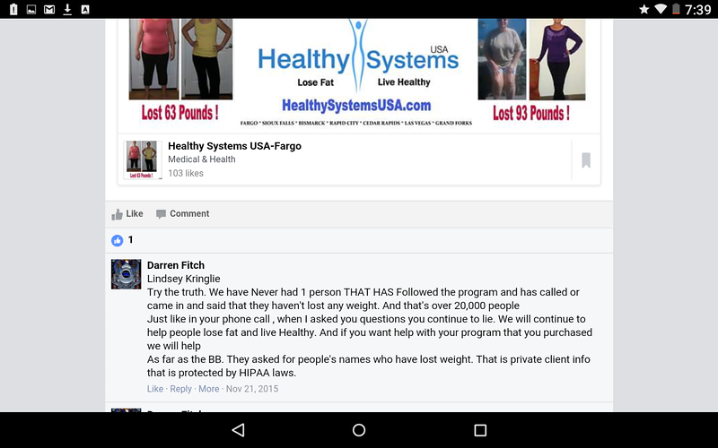 NOTICE how Darren Fitch blames the Customer for their weight loss failure. It is Mr. Fitch that is misrepresenting the facts here. The BBB actually asked Healthy Systems to SUBSTANTIATE their advertising claims, they could not HENCE THE very poor business rating of F. In fact there are NO clinical trials, independant studies or other research that verifies ANY of Healthy Systems Claims.
