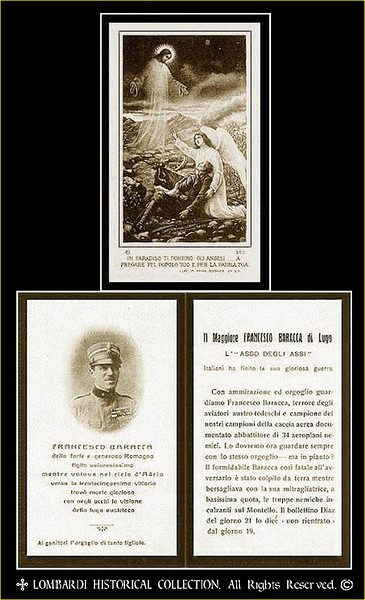 Prayer/Funeral Card of Italy's greatest fighter Ace of World War One, Major Francesco Baracca. Units: 70a, 91a. 34 Victories. Born May 9, 1888 at Lugo di Romagna. Died June 19, 1918, at Mount Montello. The son of a nobleman, Italy's greatest ace entered the Scuola Militare at Modena in October 1907. Less than a year later, he was an officer in the Royal Piedmont Cavalry. In April 1912, Baracca and other cavalry officers were ordered to Reims, France for flight training. By the time the Kingdom of Italy declared war on the Austro-Hungarian Empire on 24 May 1915, Baracca was an experienced pilot and instructor. Flying Nieuport two-seaters along the Udine Front, his first attempts to shoot down enemy aircraft were frustrated by frequent machine gun jams. With a Nieuport 11, he scored the first Italian victory of the war on 7 April 1916, forcing down an Austrian Aviatik with an accurate burst of machine gun fire. His final victory, an Austrian Albatros D.III, came just three days prior to his death. Shot down and killed while strafing enemy lines, his body was recovered a few days later near the burnt out wreckage of his SPAD VII. When found, Baracca was holding a pistol in his hand and had a bullet hole in his forehead. Whether he was shot down by ground fire, chose suicide over a fiery death in the cockpit or was killed attempting to resist capture will never be known. On the ground and in the air, Baracca's aircraft were easily recognized by the prancing black horse painted on the fuselage. In 1923, Baracca's mother, Countess Paolina, suggested Enzo Ferrari use her son's emblem on his now famous line of automobiles.