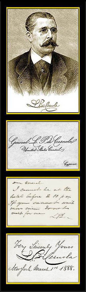 Gen. Luigi Palma di Cesnola<br /> <br /> Signed calling card & signed autograph card.<br /> <br /> Luigi Palma di Cesnola (July 29, 1832 – November 21, 1904), an Italian American soldier and amateur archaeologist, was born near Turin. He received the Medal of Honor for his actions during the American Civil War.<br /> <br /> Biography<br /> <br /> Having served in the Austrian and Crimean Wars, in 1860 he went to New York, where he taught Italian and French and founded a military school for officers. He took part in the American Civil War as colonel of a cavalry regiment, serving under the name Louis P. di Cesnola. At the Battle of Aldie (June 1863), Colonel di Cesnola was wounded and taken prisoner. He received a Medal of Honor for his efforts during the battle. He was released from Libby Prison early in 1864, served in the Wilderness and Petersburg campaigns (1864-65) as a brigadier of cavalry, and at the close of the war was breveted brigadier-general. He was then appointed United States consul at Larnaca in Cyprus (1865-1877).<br /> <br /> During his stay on Cyprus he carried out excavations (especially around the archaeological site of Kourion), which resulted in the discovery of a large number of antiquities. The collection was purchased by the newly expanded Metropolitan Museum of Art in New York, and Cesnola became the first director in 1879. Doubt having been thrown by the art critic Clarence Cook[1], and by Gaston L. Feuerdant, in an article in the New York Herald (August 1880), upon the genuineness of his restorations, the matter was referred to a special committee, which pronounced in his favor. In Cyprus however, his actions are still considered to tantamount to looting.[2]<br /> <br /> He is the author of Cyprus, its ancient Cities, Tombs and Temples (1877), a travel book of considerable service to the practical antiquary; and of a Descriptive Atlas of the Cesnola Collection of Cypriote Antiquities (3 volumes, 1884-1886). He died in New York. He was a m