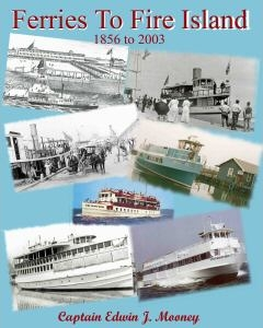 """A pathbreaking work in maritime history, Capt. Edwin Mooney spent 50-years researching Fire Island's key method of transportation:<br> <blockquote><b>Summary: </b><i>""""...a unique look into the development of the ferry services to Fire Island.  Filled with stories from beach-goers, former employees, and year round residents; this book is sure to satisfy everyone from the Long Island history buff, to those who are looking for a good book to take to the beach.""""</i></blockquote>  Order direct from the <a href=""""http://www.emooney.com/"""">author</a> and check out his line of ferry apparel."""