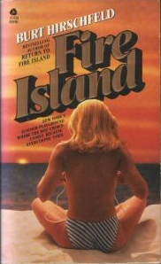 """This 1970 paperback bestseller should be given out with round-trip ferry tickets. The book captured its times... and have things really changed all that much?  <blockquote><b>Summary:</b> <i>"""" Where New York's Money and Beauty Buy Every Pleasure Under the Sun - Fire Island. East Coast playground for the beautiful achievers. They fight hard for success. At the Island, they enjoy the rewards. FIRE ISLAND. A pleasure island where the sun comes up on last night's love. Where desire burns hotter that the summer sun, and the warm nights are drenched in the fevered search for excitement. FIRE ISLAND. Where the hot crowd comes to live out their fantasies..... """" </i></blockquote> Hirschfeld followed up with """"Return to Fire Island"""" before going on to serialize the Dallas TV series among other projects. Before placing your Ebay order for this 509-page opus, listen to excerpts from the unbelievably demented audio version <a href=""""http://www.taffytastic.com/fireisland.html"""">here</a>."""