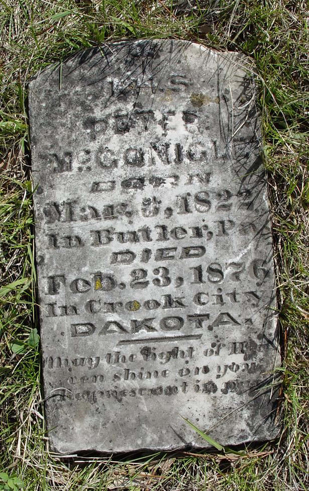 The only thing we might be sure about here is that the photo of this headstone was taken <u>after</u> February 23, 1876.  The deceased was named Peter McConigle, Born Mar. 6, 1822 in Butler, PA and died Feb. 23, 1876 in Crook City, Dakota.  Photo is courtesy of Jerry Bryant.