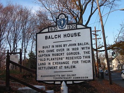 Balch House, Cabot St, Beverly. John Balch was born in England in 1579 and settled briefly at Weymouth (Massachusetts) in 1623. He joined the Dorchester Adventurers' fishing colony on Cape Ann then moved to Salem with Roger Conant in 1626. He and his wife, Margaret, were original members of the First Church of Salem. Balch was one of the five original Old Planters and received a grant of 200 acres in present-day Beverly in exchange for his property in Salem. The Balch House was erected around 1639 and is the only house still standing that actually housed one of the Old Planters. The original structure was a one-room, story-and-a-half building, a portion of which still stands as part of the frame on the north end of the house.