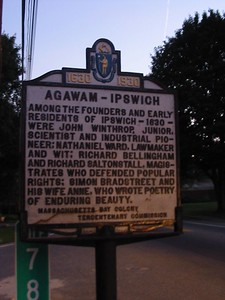 Agawam-Ipswich, Route 1A, Ipswich. Residents of Ipswich, 1630. Governor John Winthop Jr. was born just 18 years after his father, the first provincial governor of Massachusetts Bay. Winthrop Junior moved to Boston with his new wife and step-mother in 1630 and was received in Boston with great celebration. He entered politics early but shortly after settling Ipswich his wife and daughter passed away and he moved back to England. Upon returning Winthrop Junior settled in New London, Connecticut where the residents of that colony elected him Governor – a post that he would hold until his death in 1676. In addition to his political career, he was a lifelong scientist, prospector (he helped establish the Saugus Iron Works), and businessman. Governor Richard Bellingham was an English-educated lawyer when he settled in New England in 1634. He became one of the patentees of the Massachusetts Bay Charter and for 37 years he was elected as a magistrate of the colony. For ten years he served as Governor, narrowly beating John Winthrop for the post. Richard Saltonstall Jr. was a founding father of Ipswich but an opponent of Governor John Winthrop Sr. and his reign on Massachusetts Bay. His father, Sir Richard Saltonstall was a founder of Watertown but lived out his years in London acting as a representative of the Massachusetts and Connecticut colonies. Governor Simon Bradstreet was one of the colony's greatest leaders. He held political office from 1630 to 1679, serving as an assistant to the Massachusetts Bay Colony, governor, and chief magistrate. He settled at Cambridge first, then moved to Ipswich around 1633, staying for 19 years then moving to North Andover and finally settling, and dying, in Salem. His first wife, Anne (Dudley) Bradstreet, developed a flair for poetry that is considered to this today to be great, American writing.