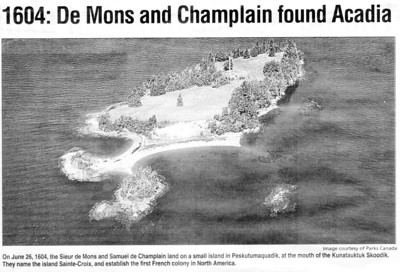 1604 DE MONTS AND CHAMPLAIN FOUND ACADIA - On June 26, 1604, the Sieur de Monts and Samuel de Champlain land on a small island in Peskutumaquadik, at the mouth of the Kunatauktuk Skoodik.  They name the island Sainte-Croix, and establish the first French colony in North America. * Taken from The New Brunswick Reader June 26 2004