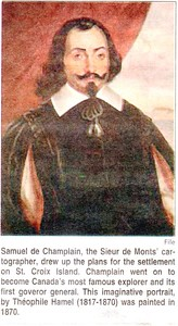 SAMUEL DE CHAMPLAIN, CARTOGRAPHER, SIEUR DE MONTS, DREW UP THE PLANS FOR THE SETTLEMENT ON ST. CROIX ISLAND.  Champlain went on to become Canada's most famous explorer and its first governor general.  This imaginative portrait, by Théophile Hamel (1817-1870) was painted in 1870 * Taken from The New Brunswick Reader June 26 2004